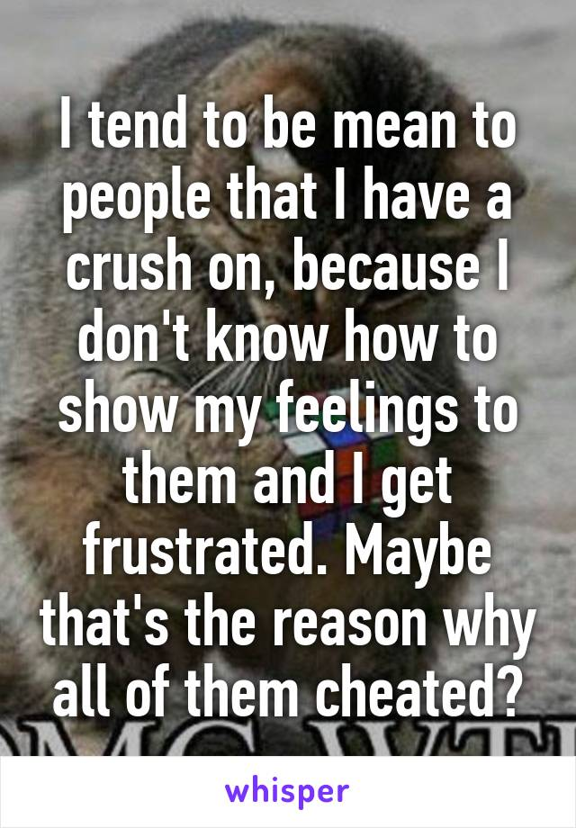 I tend to be mean to people that I have a crush on, because I don't know how to show my feelings to them and I get frustrated. Maybe that's the reason why all of them cheated?