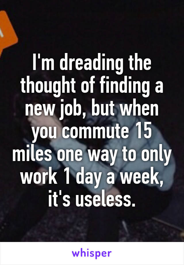 I'm dreading the thought of finding a new job, but when you commute 15 miles one way to only work 1 day a week, it's useless.