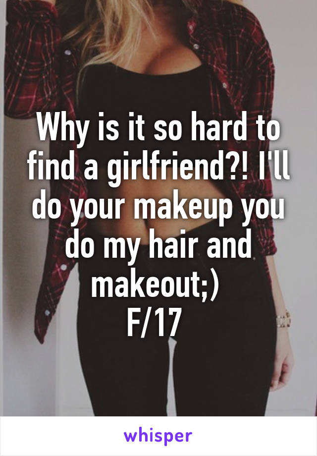 Why is it so hard to find a girlfriend?! I'll do your makeup you do my hair and makeout;)  F/17