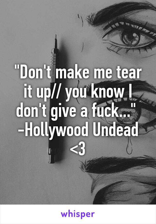 """""""Don't make me tear it up// you know I don't give a fuck...""""  -Hollywood Undead <3"""