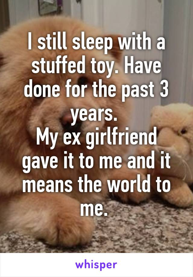 I still sleep with a stuffed toy. Have done for the past 3 years.  My ex girlfriend gave it to me and it means the world to me.