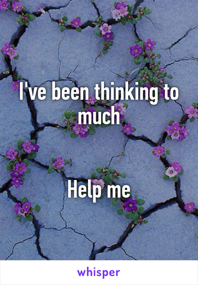 I've been thinking to much   Help me