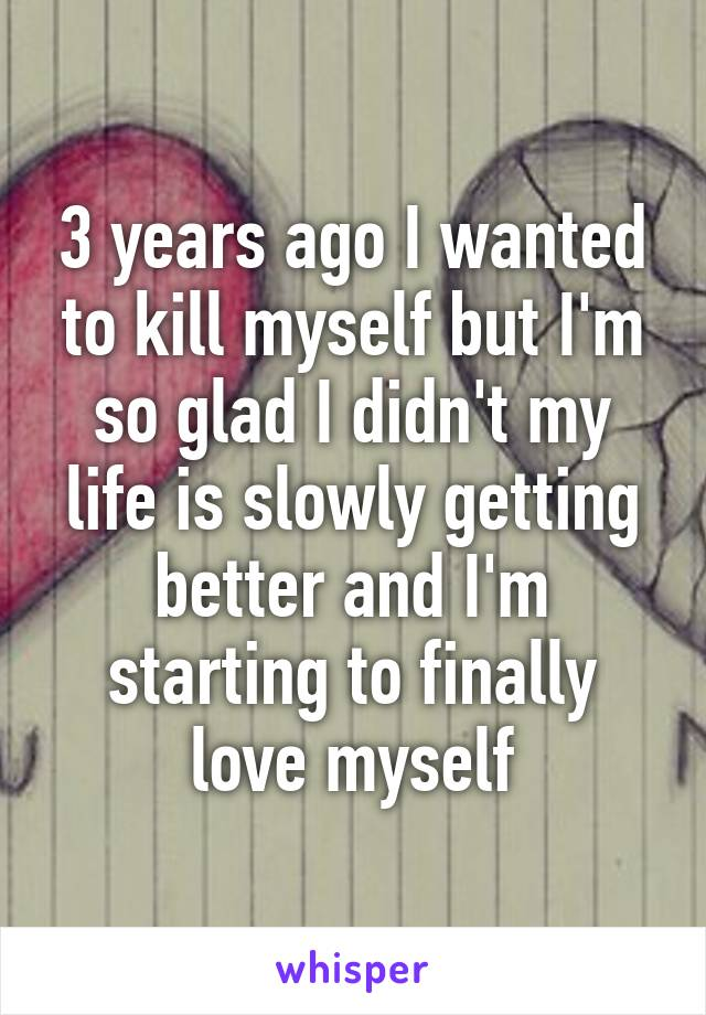 3 years ago I wanted to kill myself but I'm so glad I didn't my life is slowly getting better and I'm starting to finally love myself
