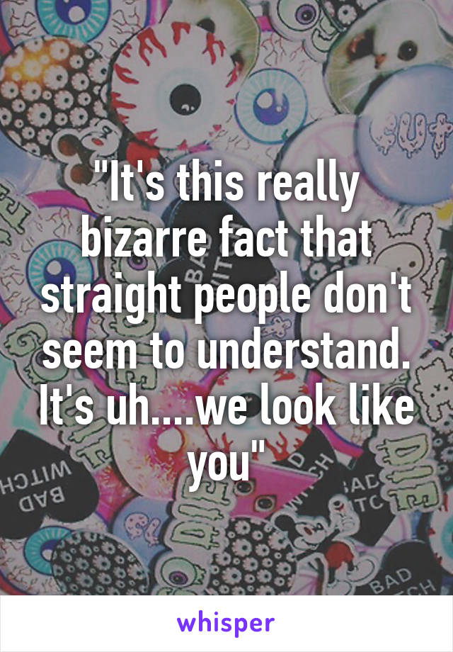 """It's this really bizarre fact that straight people don't seem to understand. It's uh....we look like you"""