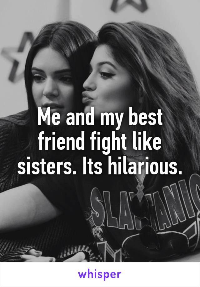 Me and my best friend fight like sisters. Its hilarious.