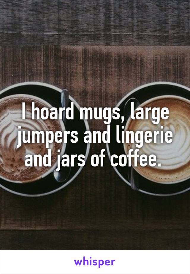 I hoard mugs, large jumpers and lingerie and jars of coffee.