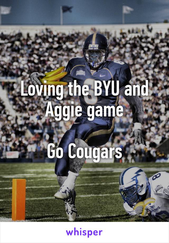 Loving the BYU and Aggie game  Go Cougars