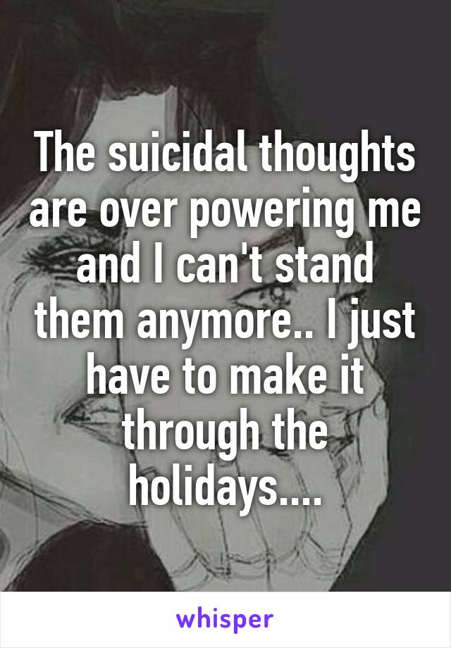 The suicidal thoughts are over powering me and I can't stand them anymore.. I just have to make it through the holidays....