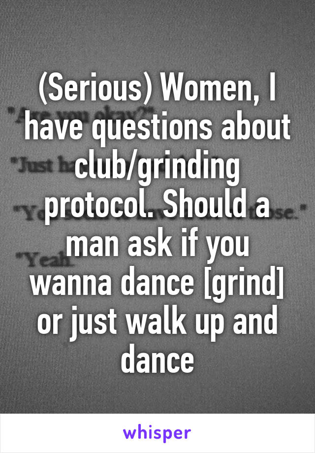 (Serious) Women, I have questions about club/grinding protocol. Should a man ask if you wanna dance [grind] or just walk up and dance