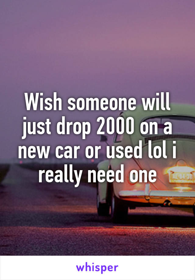 Wish someone will just drop 2000 on a new car or used lol i really need one