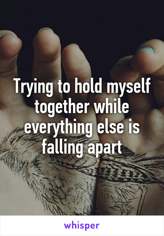 Trying to hold myself together while everything else is falling apart