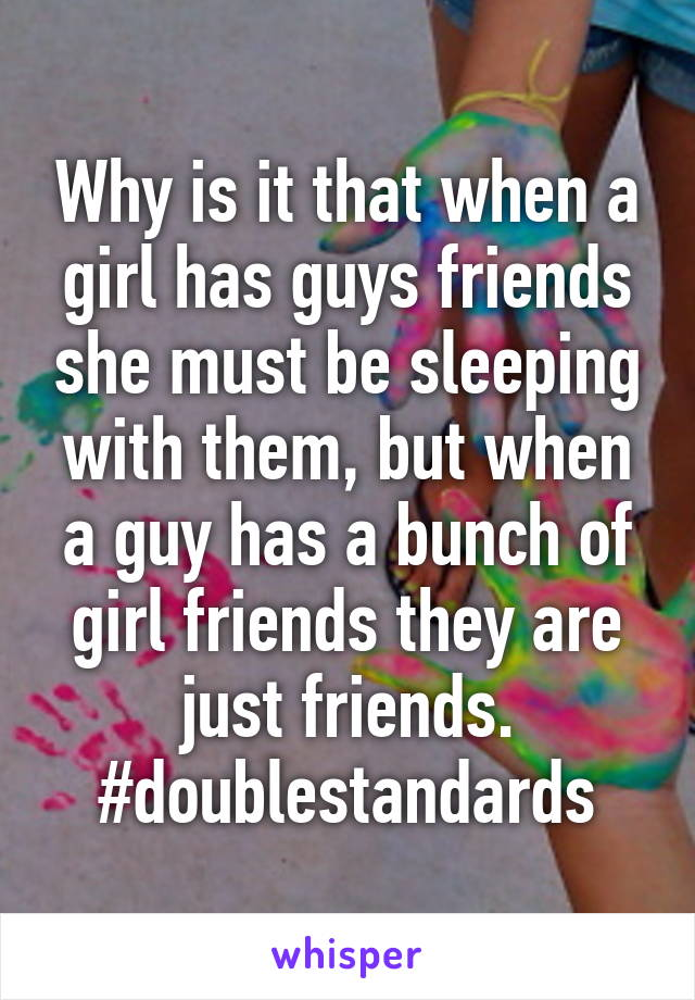 Why is it that when a girl has guys friends she must be sleeping with them, but when a guy has a bunch of girl friends they are just friends. #doublestandards