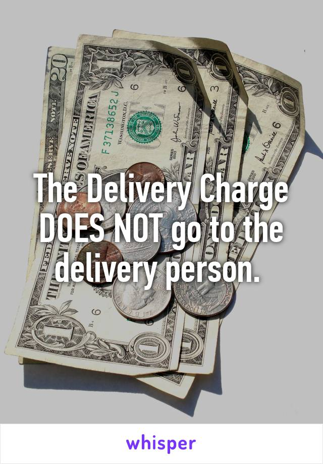 The Delivery Charge DOES NOT go to the delivery person.