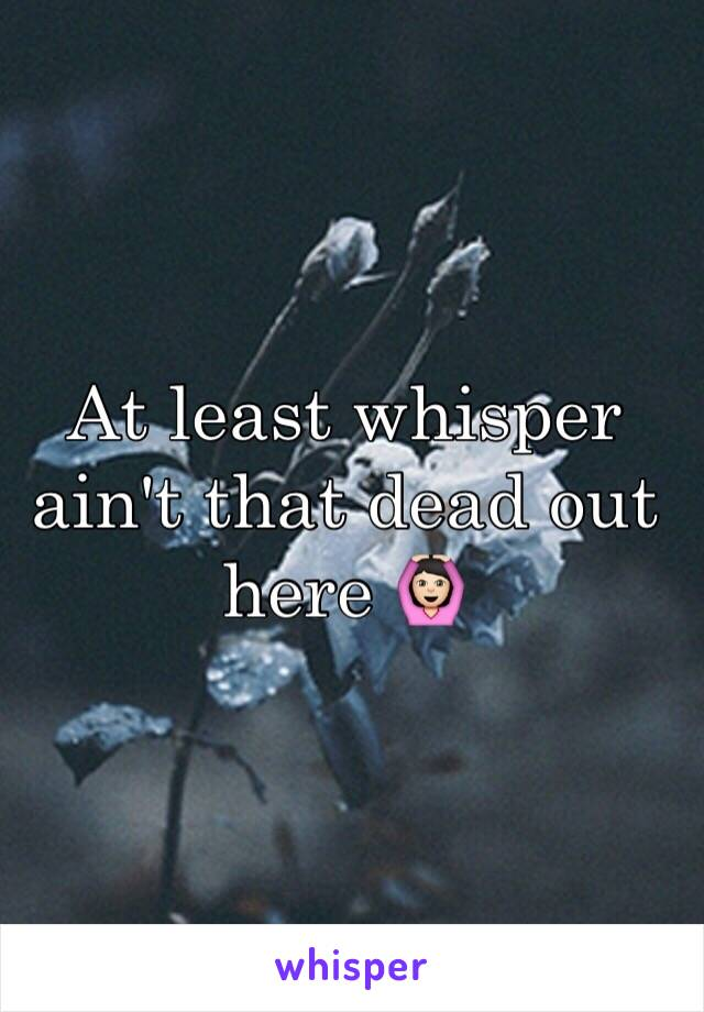 At least whisper ain't that dead out here 🙆🏻
