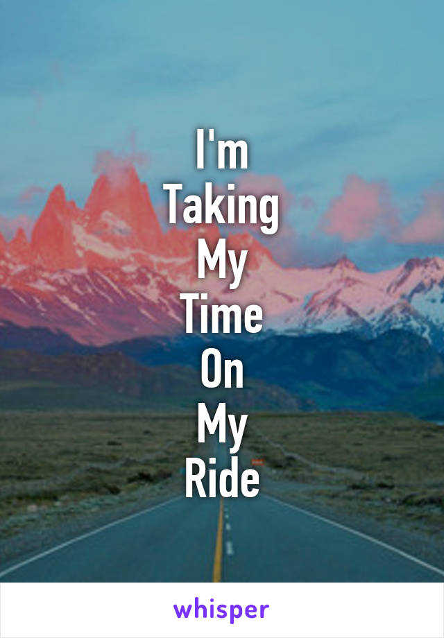 I'm Taking My Time On My Ride