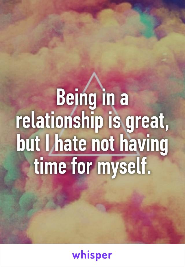 Being in a relationship is great, but I hate not having time for myself.