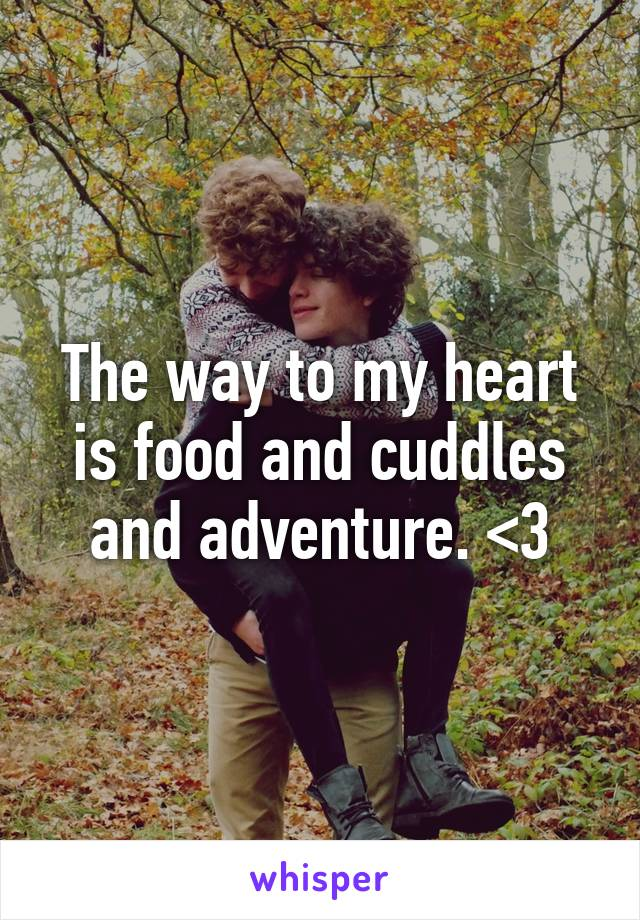 The way to my heart is food and cuddles and adventure. <3