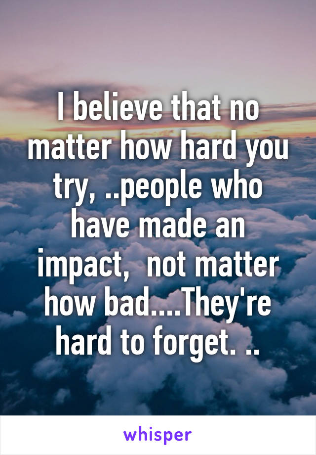 I believe that no matter how hard you try, ..people who have made an impact,  not matter how bad....They're hard to forget. ..