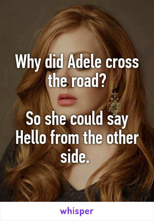 Why did Adele cross the road?  So she could say Hello from the other side.