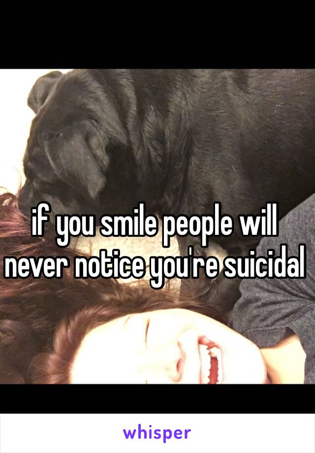 if you smile people will never notice you're suicidal