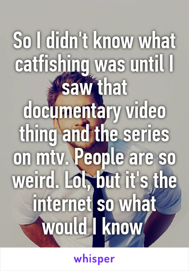 So I didn't know what catfishing was until I saw that documentary video thing and the series on mtv. People are so weird. Lol, but it's the internet so what would I know