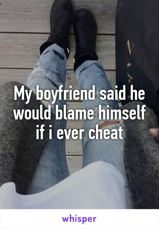 My boyfriend said he would blame himself if i ever cheat