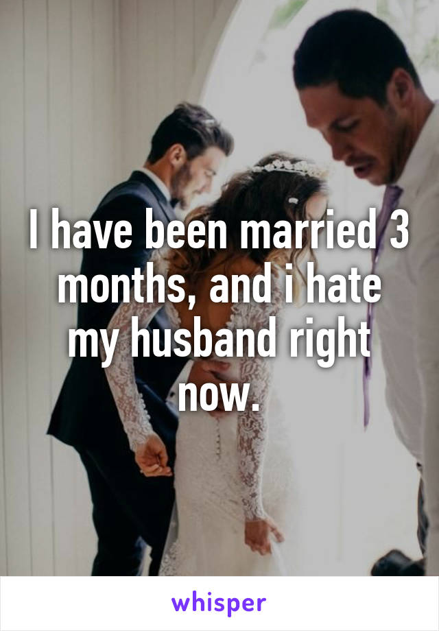 I have been married 3 months, and i hate my husband right now.