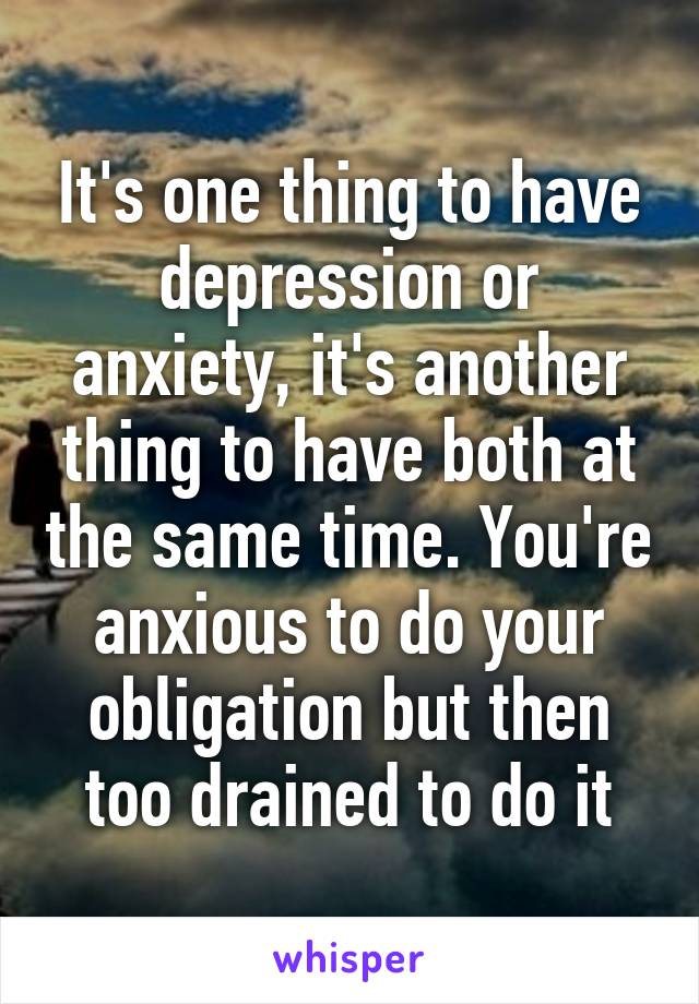 It's one thing to have depression or anxiety, it's another thing to have both at the same time. You're anxious to do your obligation but then too drained to do it