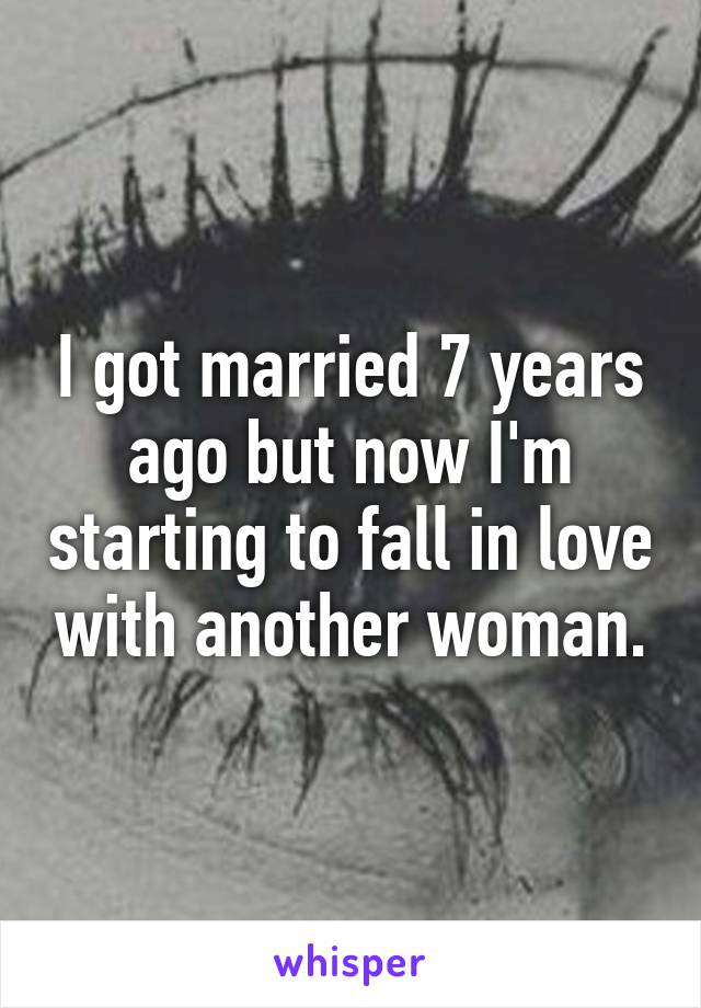 I got married 7 years ago but now I'm starting to fall in love with another woman.