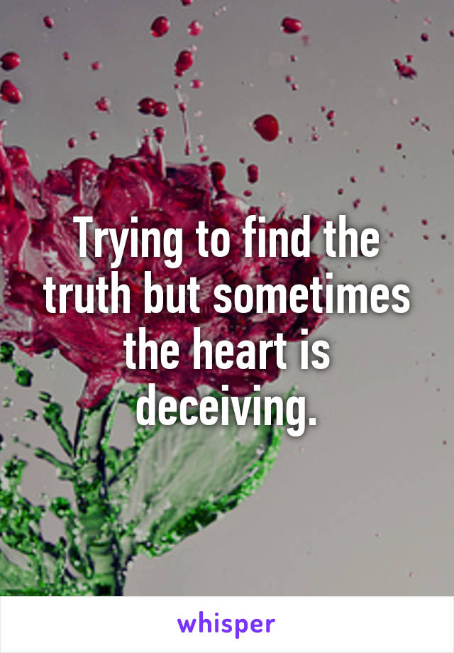 Trying to find the truth but sometimes the heart is deceiving.