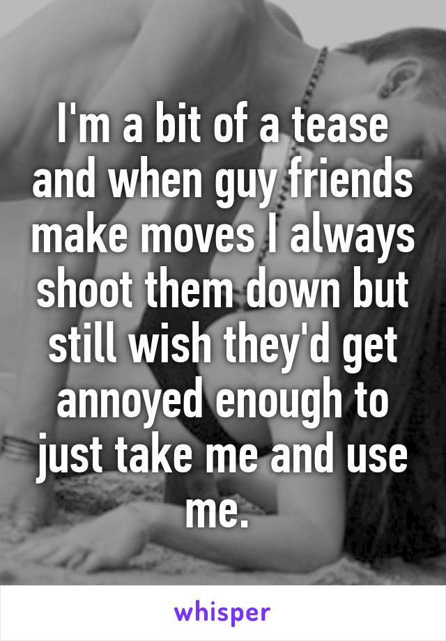 I'm a bit of a tease and when guy friends make moves I always shoot them down but still wish they'd get annoyed enough to just take me and use me.
