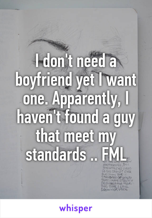 I don't need a boyfriend yet I want one. Apparently, I haven't found a guy that meet my standards .. FML