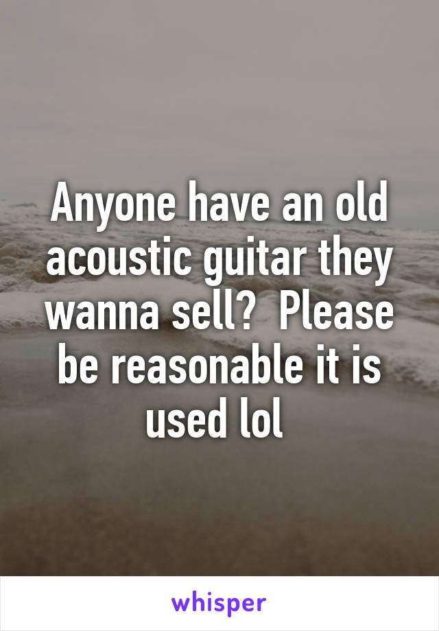 Anyone have an old acoustic guitar they wanna sell?  Please be reasonable it is used lol