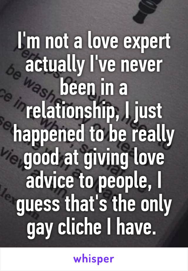 I'm not a love expert actually I've never been in a relationship, I just happened to be really good at giving love advice to people, I guess that's the only gay cliche I have.