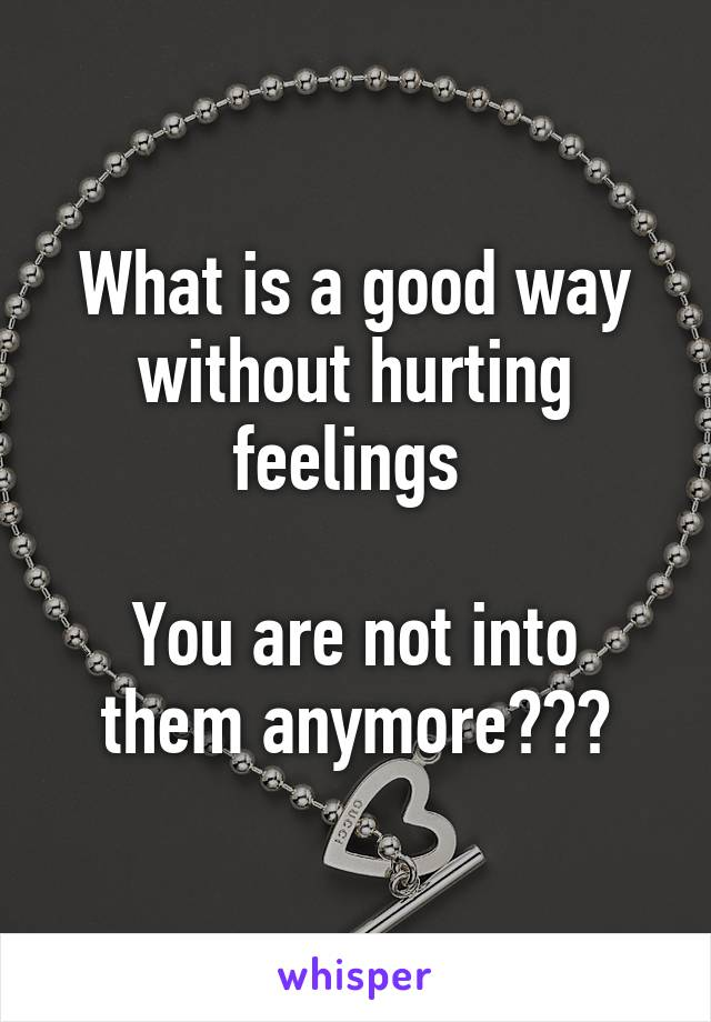 What is a good way without hurting feelings   You are not into them anymore???