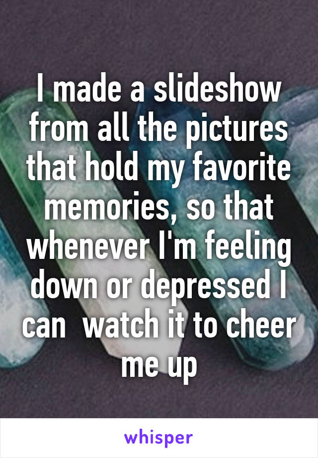 I made a slideshow from all the pictures that hold my favorite memories, so that whenever I'm feeling down or depressed I can  watch it to cheer me up