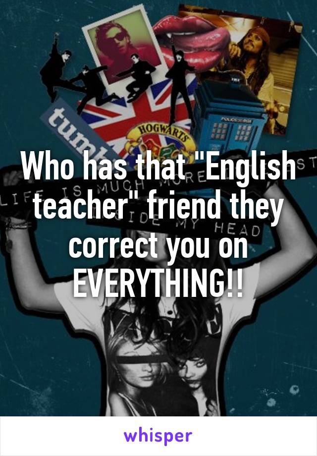 "Who has that ""English teacher"" friend they correct you on EVERYTHING!!"