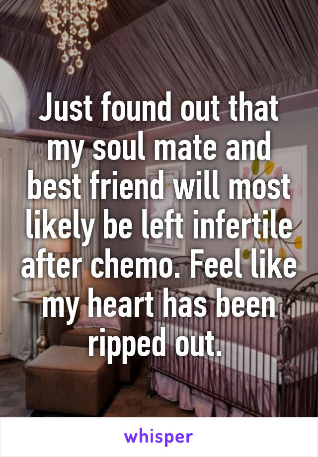 Just found out that my soul mate and best friend will most likely be left infertile after chemo. Feel like my heart has been ripped out.