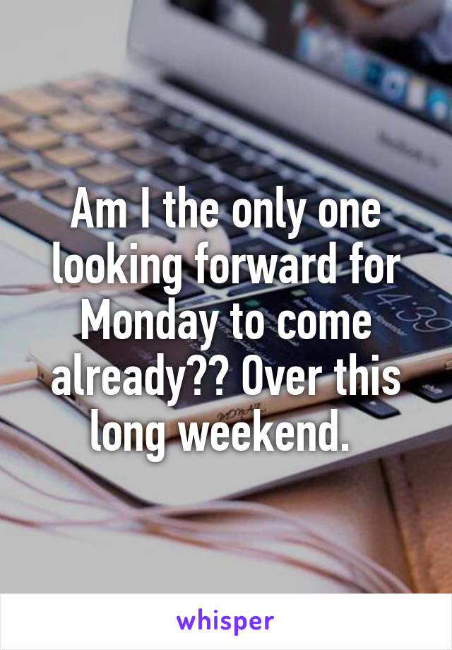 Am I the only one looking forward for Monday to come already?? Over this long weekend.