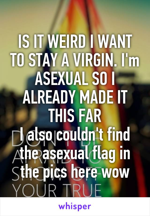 IS IT WEIRD I WANT TO STAY A VIRGIN. I'm ASEXUAL SO I ALREADY MADE IT THIS FAR I also couldn't find the asexual flag in the pics here wow