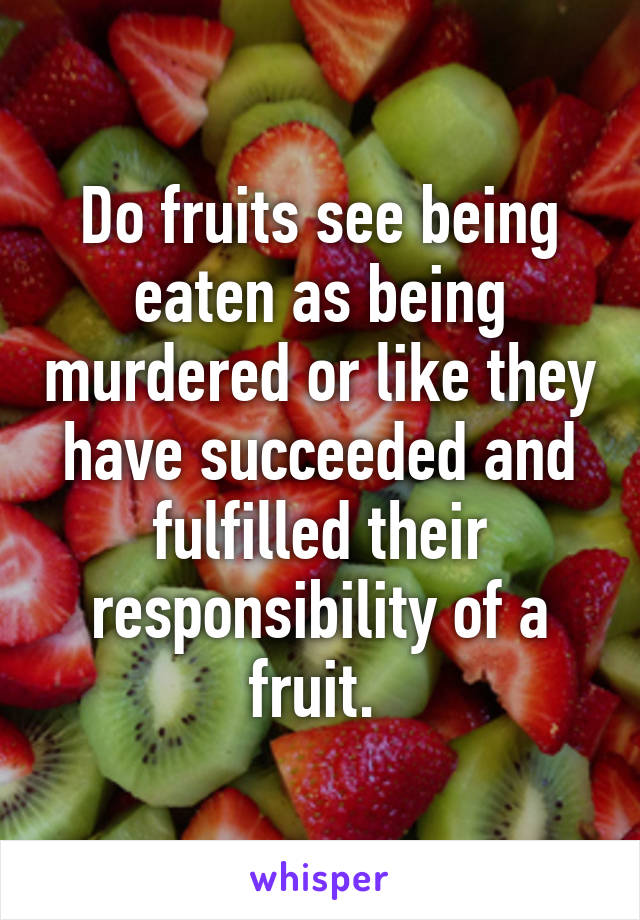Do fruits see being eaten as being murdered or like they have succeeded and fulfilled their responsibility of a fruit.