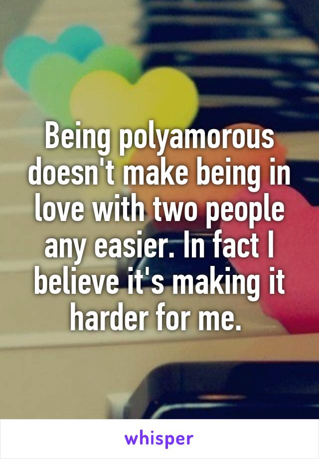 Being polyamorous doesn't make being in love with two people any easier. In fact I believe it's making it harder for me.