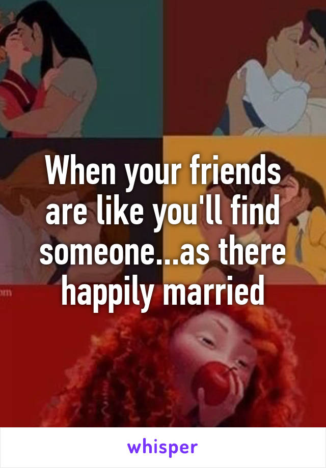 When your friends are like you'll find someone...as there happily married