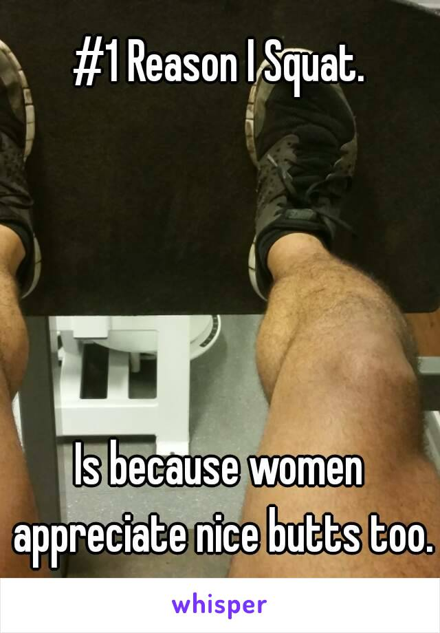 #1 Reason I Squat.      Is because women appreciate nice butts too.