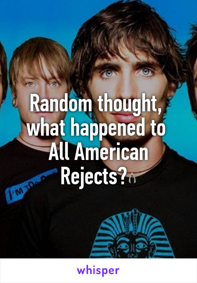 Random thought,  what happened to  All American Rejects?