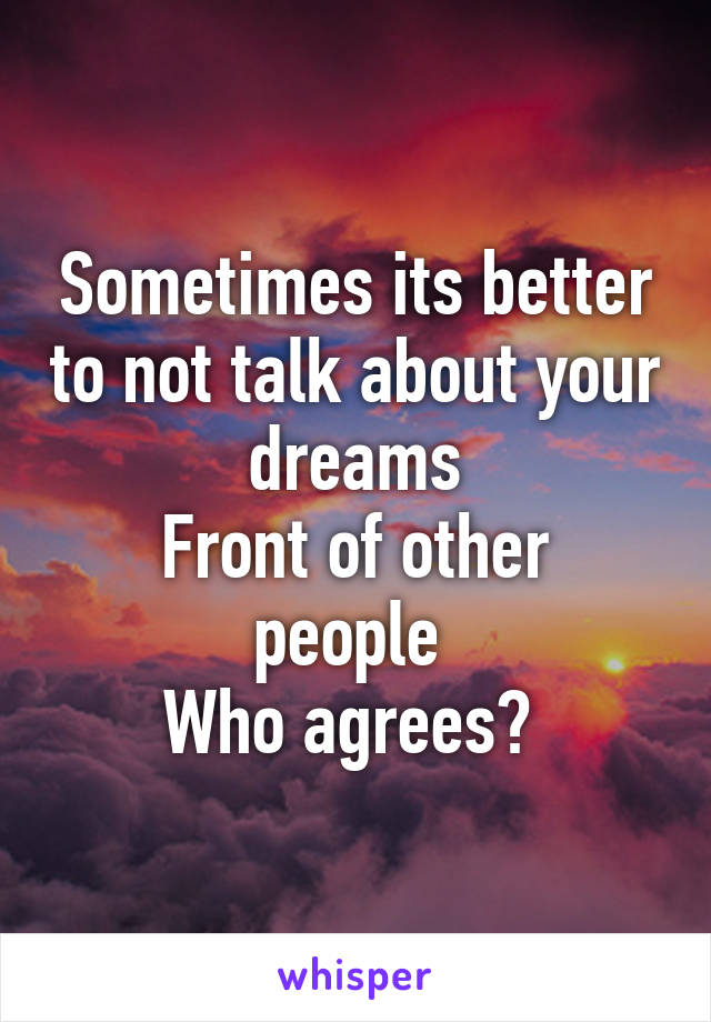 Sometimes its better to not talk about your dreams Front of other people  Who agrees?