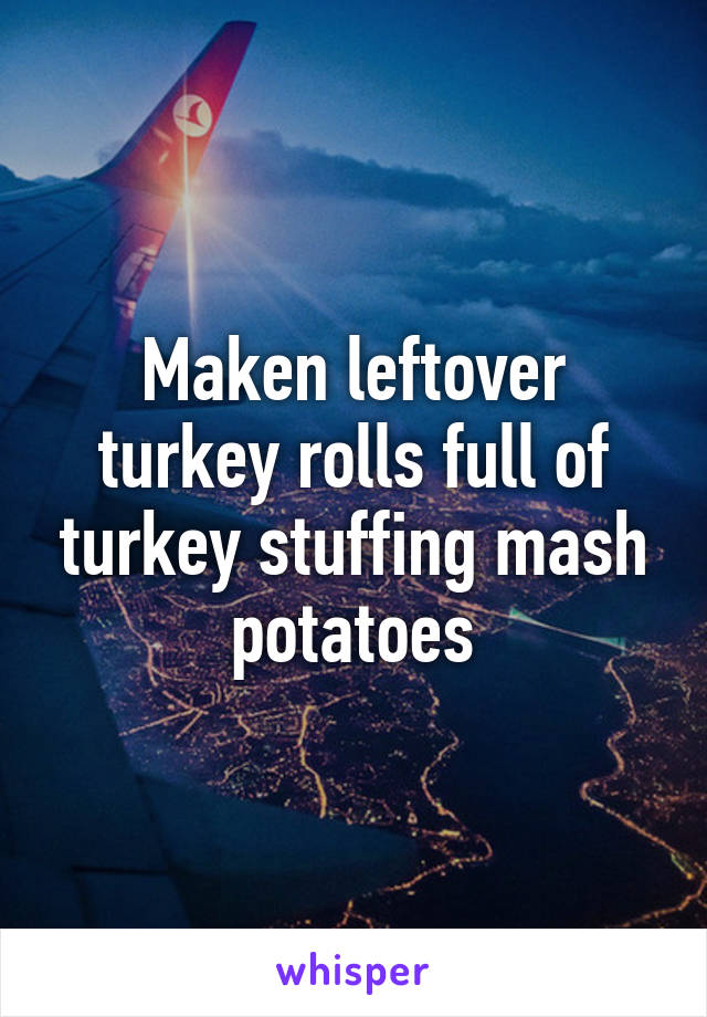 Maken leftover turkey rolls full of turkey stuffing mash potatoes