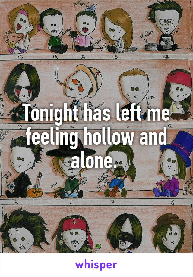 Tonight has left me feeling hollow and alone.