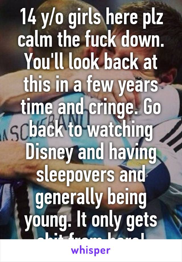 14 y/o girls here plz calm the fuck down. You'll look back at this in a few years time and cringe. Go back to watching Disney and having sleepovers and generally being young. It only gets shit from here!