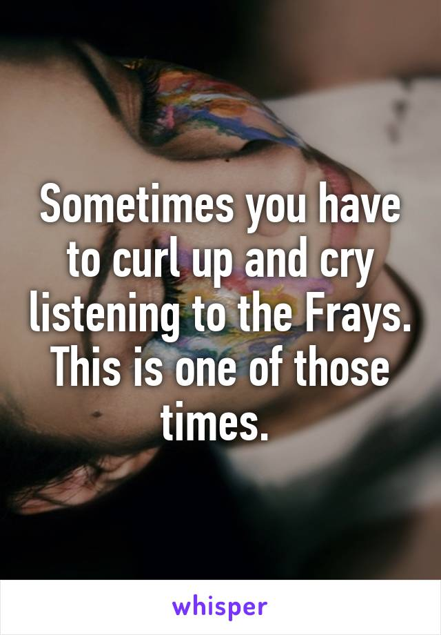 Sometimes you have to curl up and cry listening to the Frays. This is one of those times.